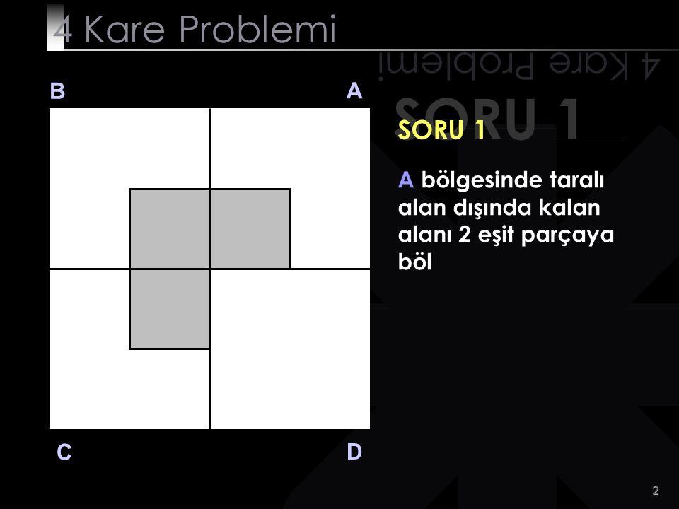 13 SORU 3 4 Kare Problemi B A D C SORU 3 C bölgesinde taralı alan dışında kalan alanı 4 eşit parçaya böl
