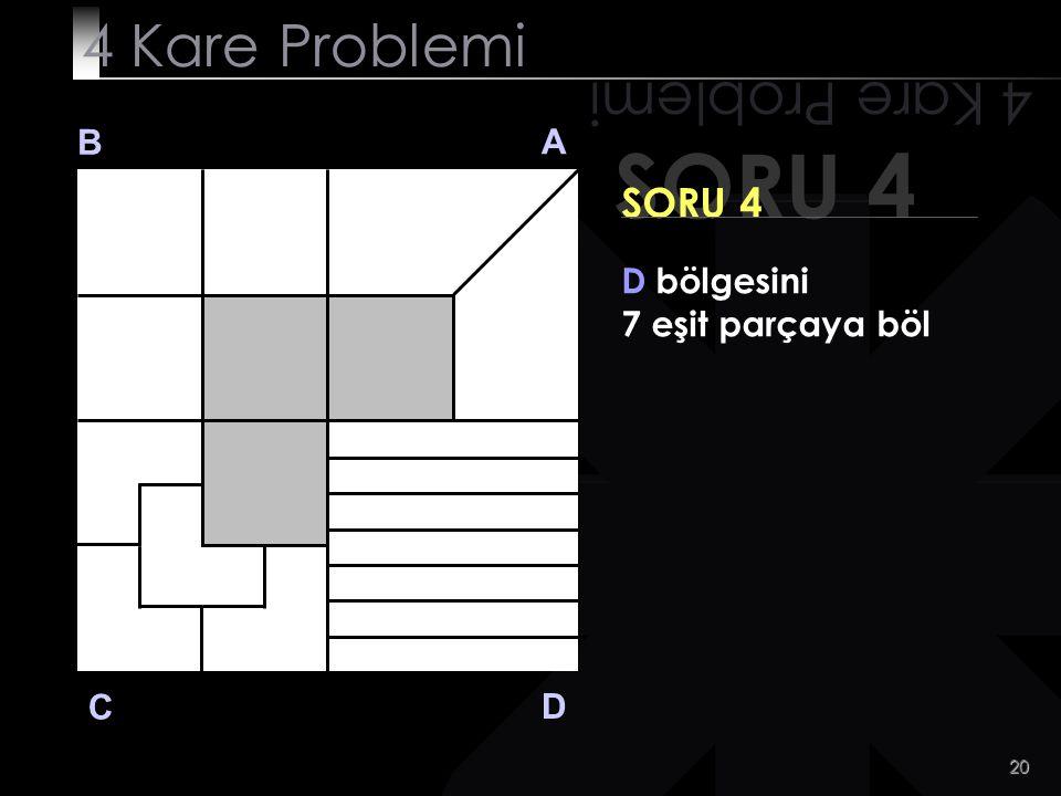 20 SORU 4 4 Kare Problemi B A D C SORU 4 D bölgesini 7 eşit parçaya böl