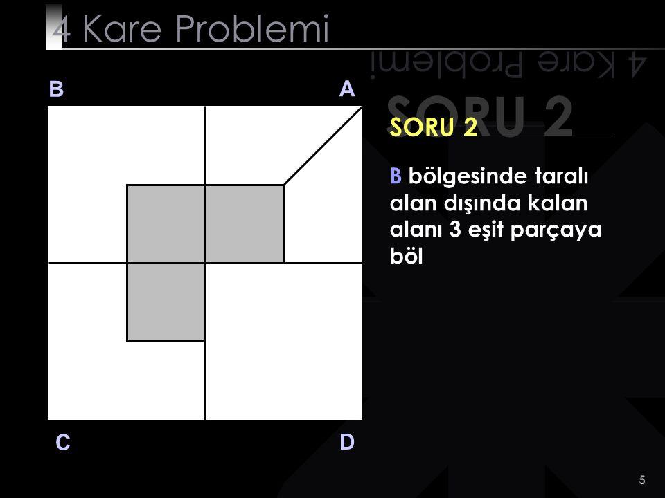 6 SORU 2 4 Kare Problemi B A D C SORU 2 B bölgesinde taralı alan dışında kalan alanı 3 eşit parçaya böl İşte CEVAP!