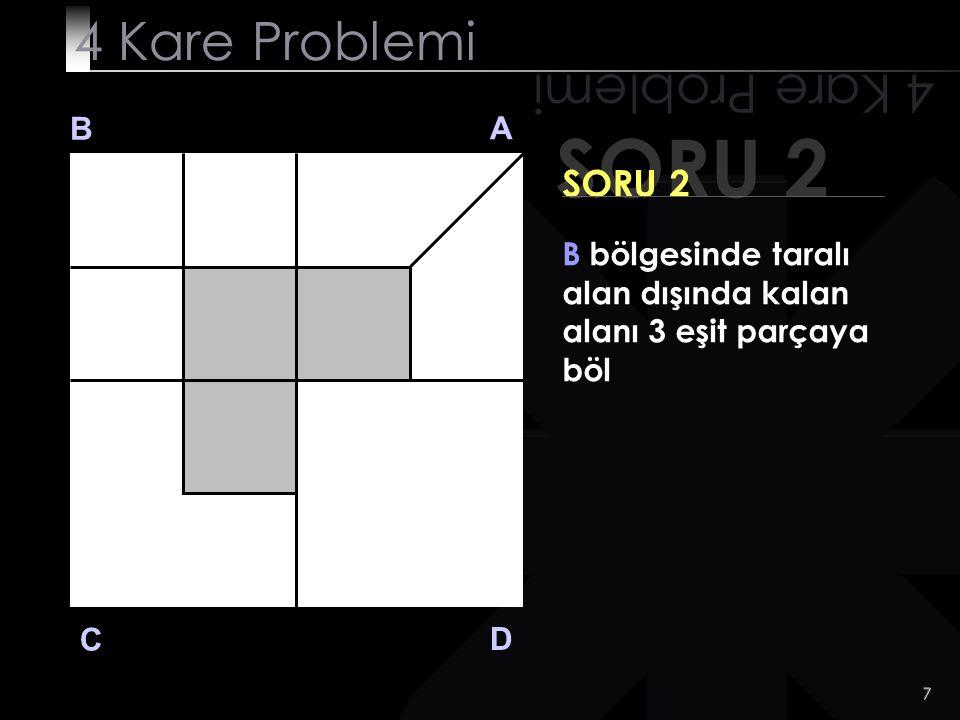 7 SORU 2 4 Kare Problemi B A D C SORU 2 B bölgesinde taralı alan dışında kalan alanı 3 eşit parçaya böl