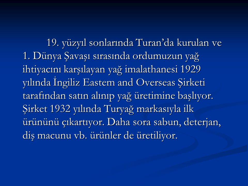 19. yüzyıl sonlarında Turan'da kurulan ve 1. Dünya Şavaşı sırasında ordumuzun yağ ihtiyacını karşılayan yağ imalathanesi 1929 yılında İngiliz Eastem a