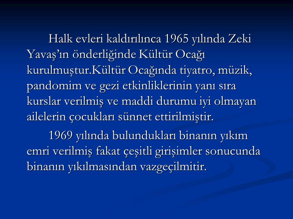 Halk evleri kaldırılınca 1965 yılında Zeki Yavaş'ın önderliğinde Kültür Ocağı kurulmuştur.Kültür Ocağında tiyatro, müzik, pandomim ve gezi etkinliklerinin yanı sıra kurslar verilmiş ve maddi durumu iyi olmayan ailelerin çocukları sünnet ettirilmiştir.
