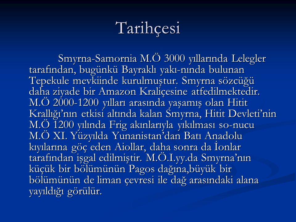 Tarihçesi Smyrna-Samornia M.Ö 3000 yıllarında Lelegler tarafından, bugünkü Bayraklı yakı-nında bulunan Tepekule mevkiinde kurulmuştur. Smyrna sözcüğü