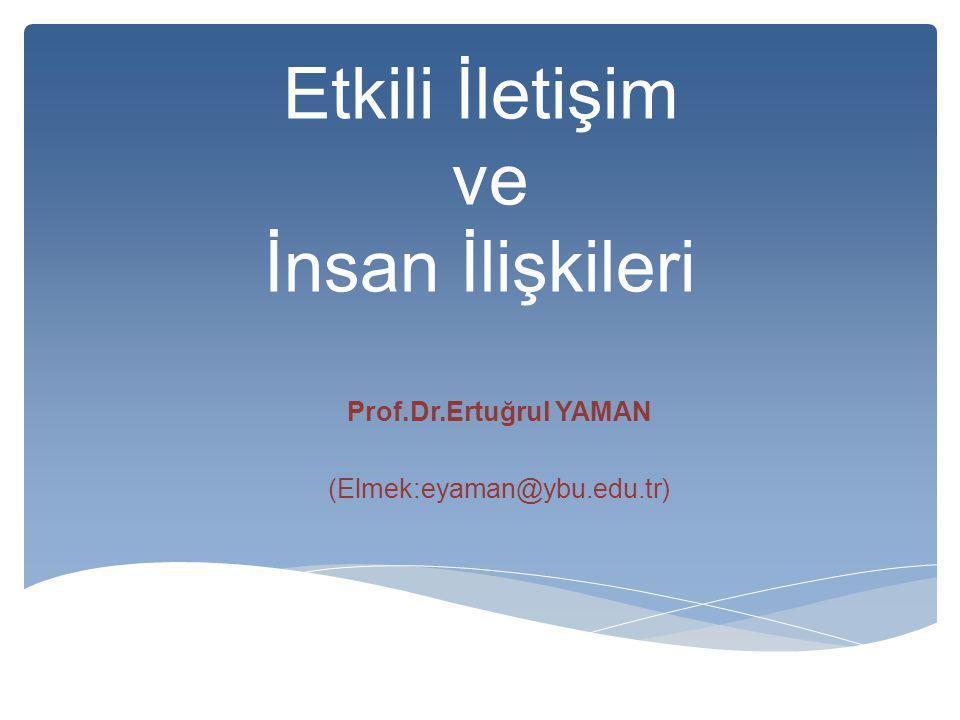 Etkili İletişim ve İnsan İlişkileri Prof.Dr.Ertuğrul YAMAN (Elmek:eyaman@ybu.edu.tr)