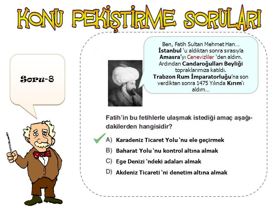 Soru-7 Bizans Devleti 'nin yıkılması İstanbul 'un Fethedilmesi Karadeniz 'in bir Türk Denizi haline gelmesi Kırım 'ın alınması Doğu Anadolu 'nun kontr