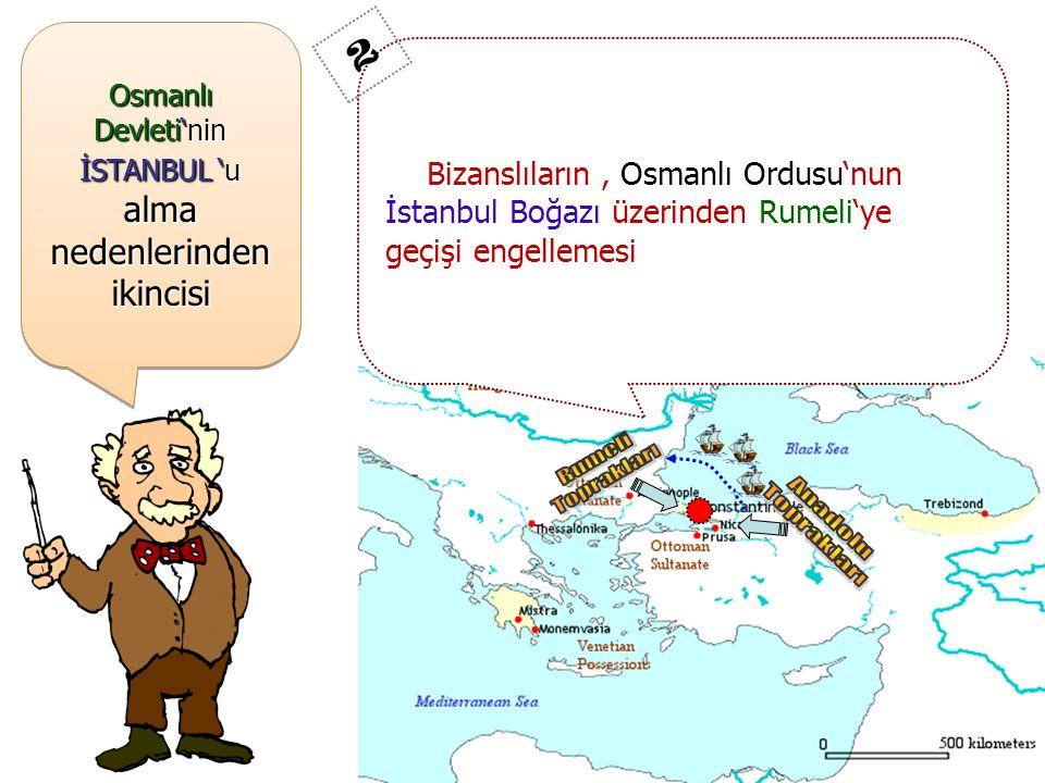 Bizanslıların, Osmanlı Ordusu'nun İstanbul Boğazı üzerinden Rumeli'ye geçişi engellemesi 2 Osmanlı Devleti'nin İSTANBUL 'u alma nedenlerinden ikincisi