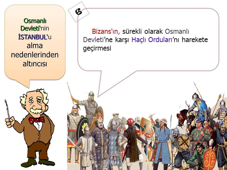 Osmanlı Devleti'nin İSTANBUL'u alma nedenlerinden altıncısı Bizans ın, sürekli olarak Osmanlı Devleti'ne karşı Haçlı Orduları'nı harekete geçirmesi 6