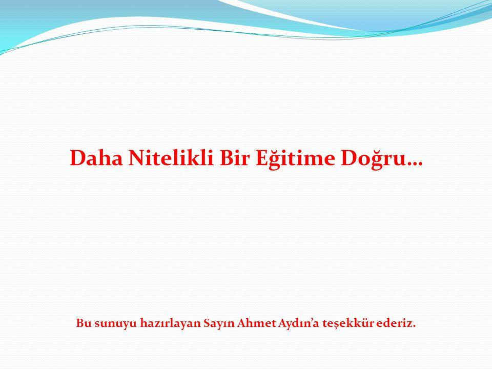 Daha Nitelikli Bir Eğitime Doğru… Bu sunuyu hazırlayan Sayın Ahmet Aydın'a teşekkür ederiz.