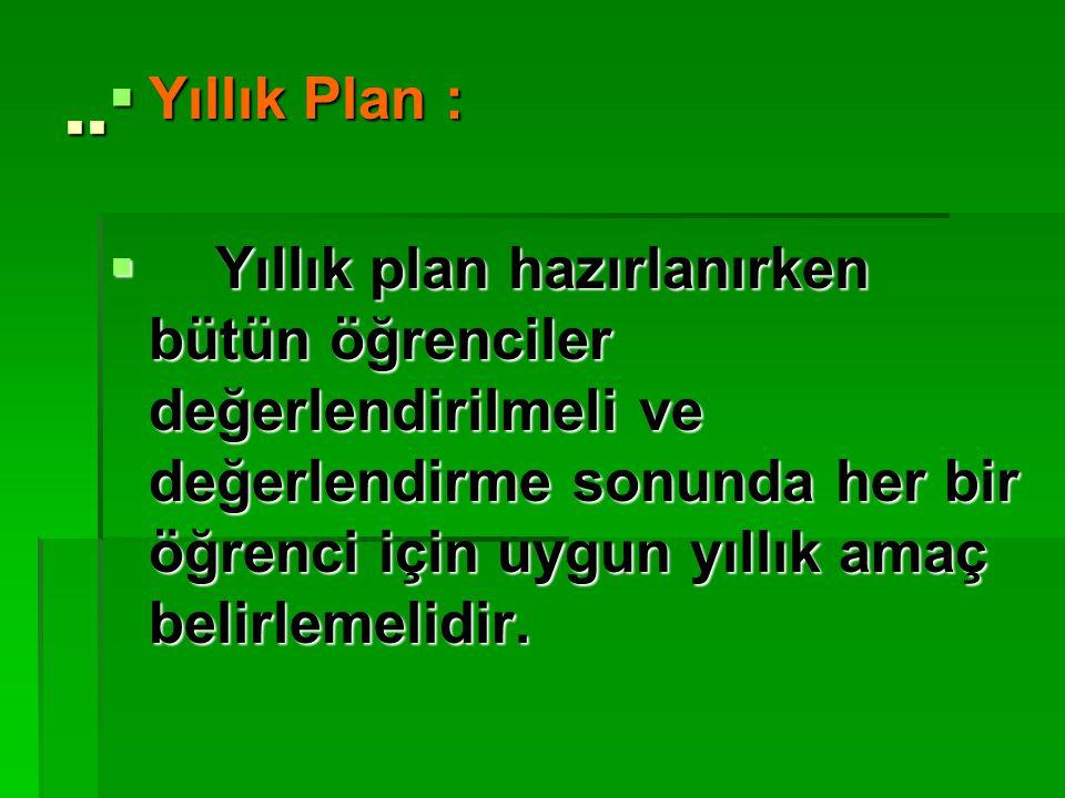 ..  Yıllık Plan :  Yıllık plan hazırlanırken bütün öğrenciler değerlendirilmeli ve değerlendirme sonunda her bir öğrenci için uygun yıllık amaç beli