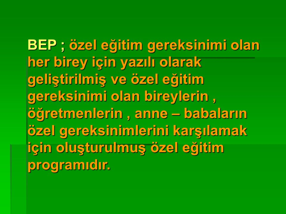 BEP ; özel eğitim gereksinimi olan her birey için yazılı olarak geliştirilmiş ve özel eğitim gereksinimi olan bireylerin, öğretmenlerin, anne – babala