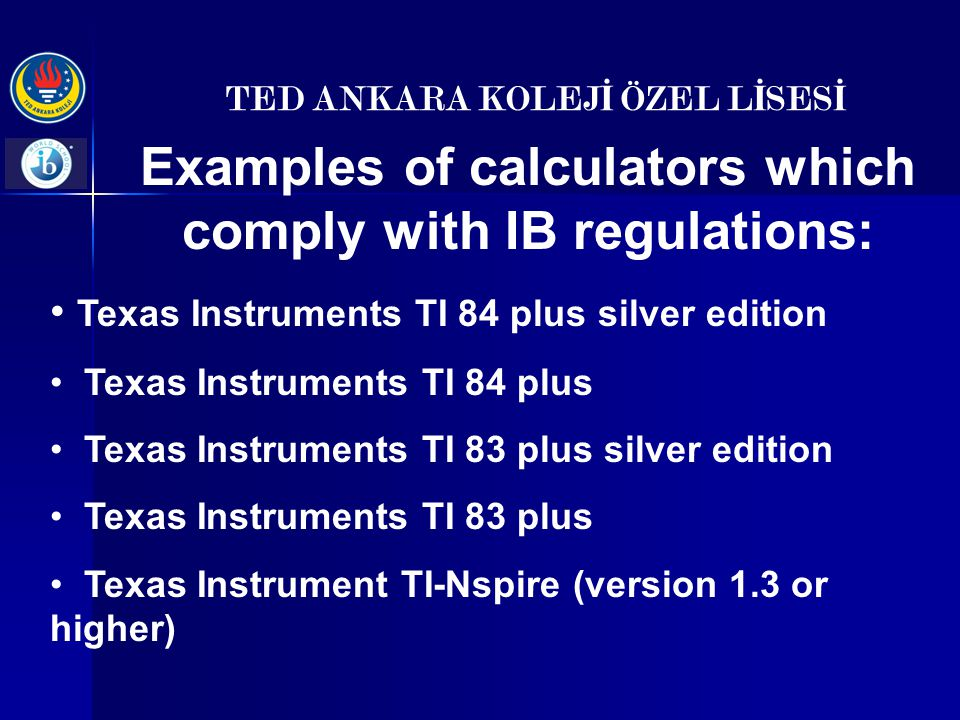 TED ANKARA KOLEJ İ ÖZEL L İ SES İ Examples of calculators which comply with IB regulations: Texas Instruments TI 84 plus silver edition Texas Instruments TI 84 plus Texas Instruments TI 83 plus silver edition Texas Instruments TI 83 plus Texas Instrument TI-Nspire (version 1.3 or higher)