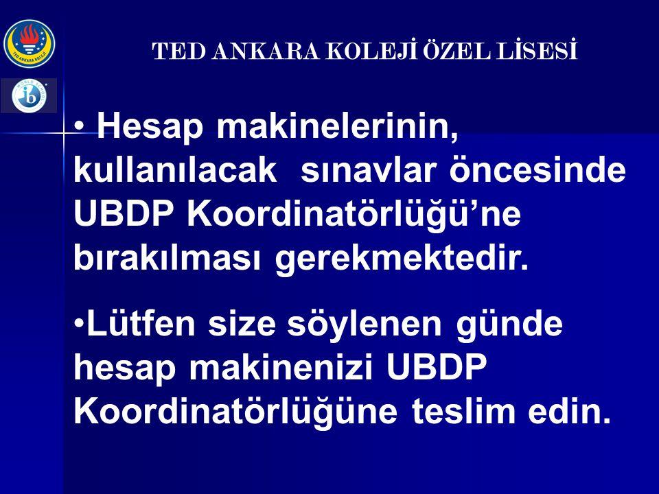 TED ANKARA KOLEJ İ ÖZEL L İ SES İ Hesap makinelerinin, kullanılacak sınavlar öncesinde UBDP Koordinatörlüğü'ne bırakılması gerekmektedir. Lütfen size