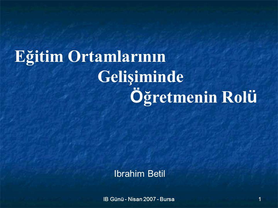 IB Günü - Nisan 2007 - Bursa1 Eğitim Ortamlarının Gelişiminde Ö ğretmenin Rol ü Ibrahim Betil