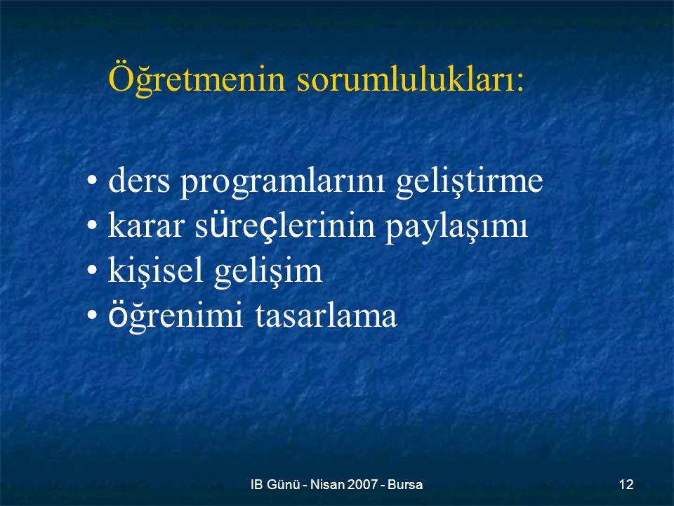 IB Günü - Nisan 2007 - Bursa12 ders programlarını geliştirme karar s ü re ç lerinin paylaşımı kişisel gelişim ö ğrenimi tasarlama Öğretmenin sorumlulukları: