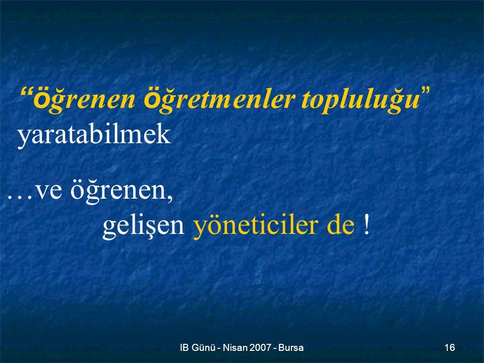 IB Günü - Nisan 2007 - Bursa16 ö ğrenen ö ğretmenler topluluğu yaratabilmek …ve öğrenen, gelişen yöneticiler de !