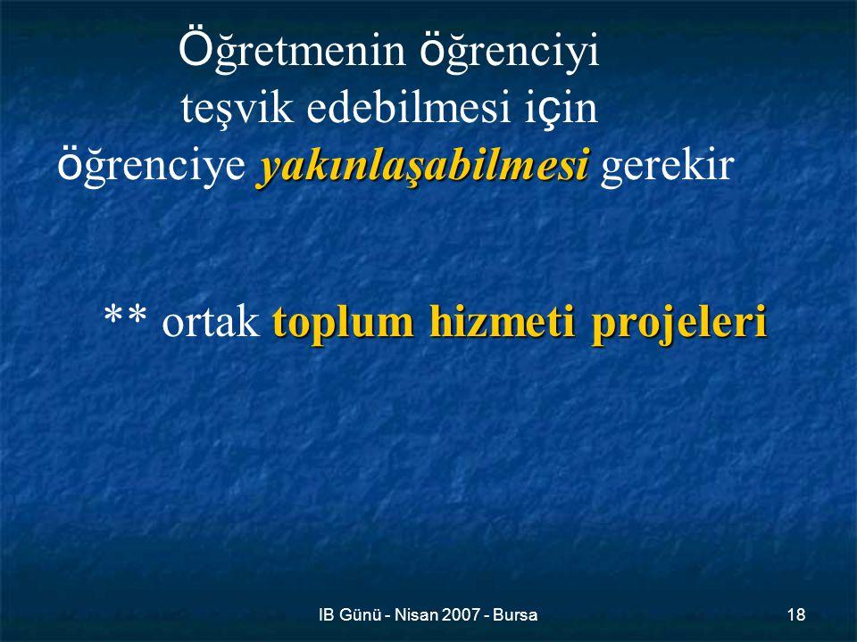 IB Günü - Nisan 2007 - Bursa18 Ö ğretmenin ö ğrenciyi teşvik edebilmesi i ç in yakınlaşabilmesi ö ğrenciye yakınlaşabilmesi gerekir toplum hizmeti projeleri ** ortak toplum hizmeti projeleri