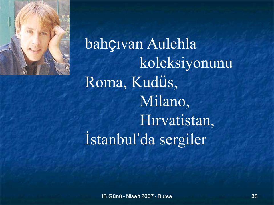 IB Günü - Nisan 2007 - Bursa35 bah ç ıvan Aulehla koleksiyonunu Roma, Kud ü s, Milano, Hırvatistan, İstanbul ' da sergiler