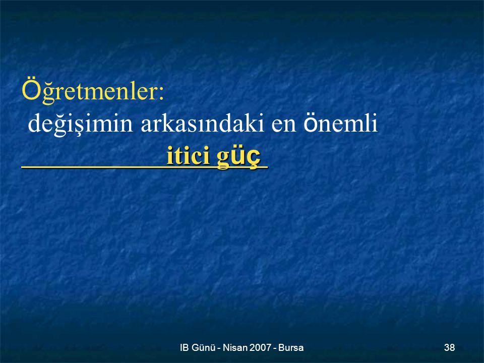 IB Günü - Nisan 2007 - Bursa38 Ö ğretmenler: değişimin arkasındaki en ö nemli itici g üç
