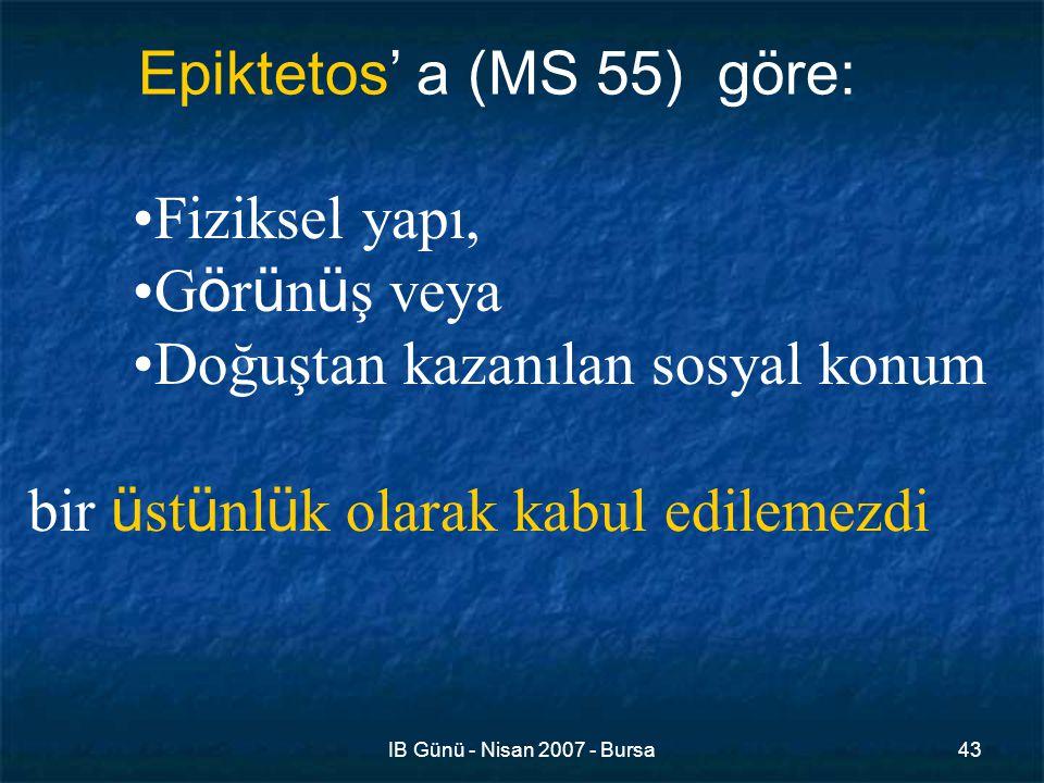 IB Günü - Nisan 2007 - Bursa43 Fiziksel yapı, G ö r ü n ü ş veya Doğuştan kazanılan sosyal konum bir ü st ü nl ü k olarak kabul edilemezdi Epiktetos' a (MS 55) göre: