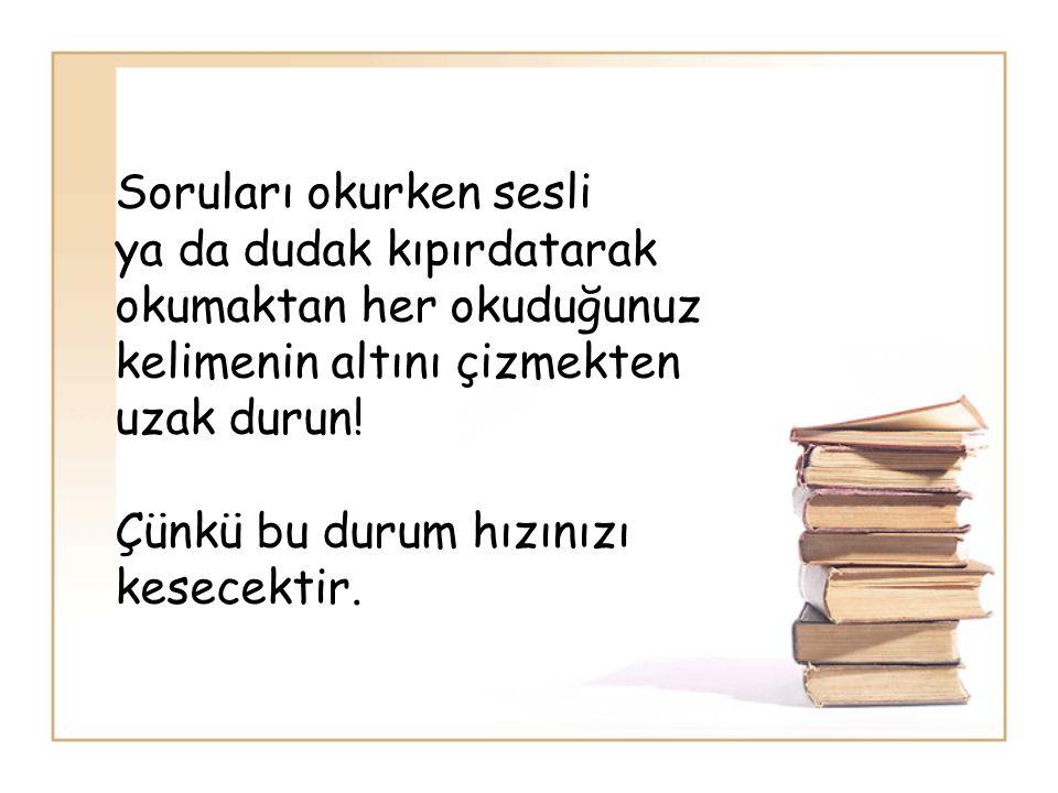 Soruları okurken sesli ya da dudak kıpırdatarak okumaktan her okuduğunuz kelimenin altını çizmekten uzak durun.