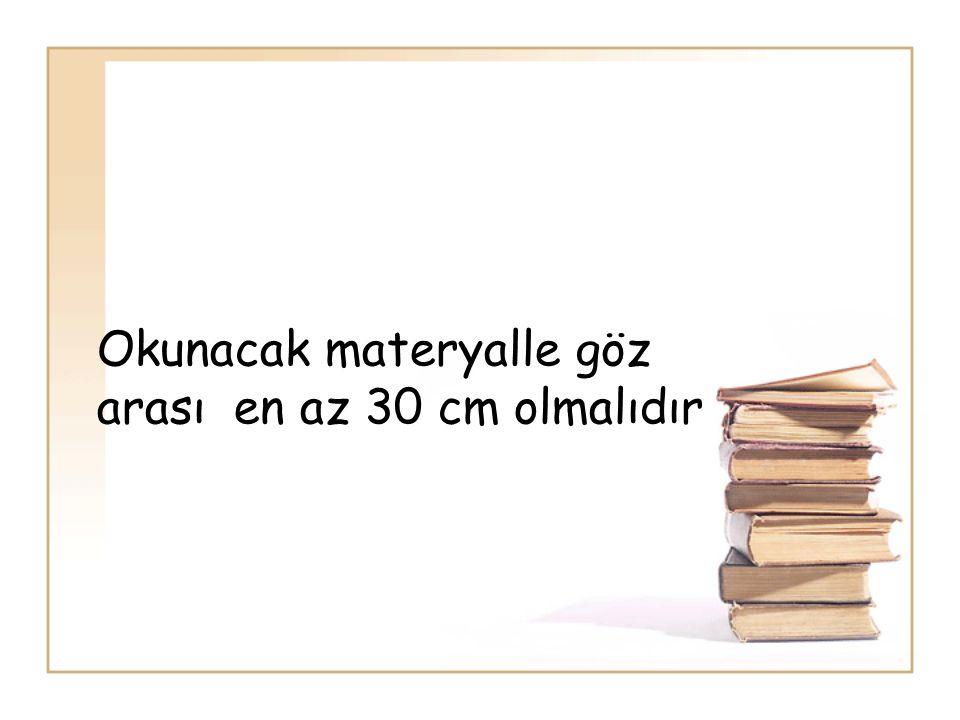 Okunacak materyalle göz arası en az 30 cm olmalıdır