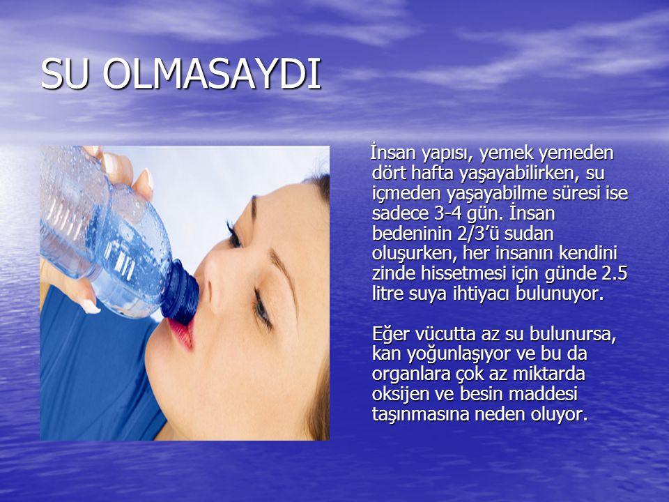 SU OLMASAYDI İnsan yapısı, yemek yemeden dört hafta yaşayabilirken, su içmeden yaşayabilme süresi ise sadece 3-4 gün. İnsan bedeninin 2/3'ü sudan oluş