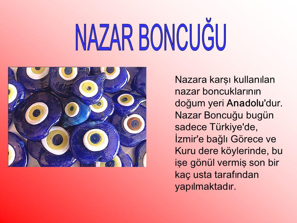 Nazara karşı kullanılan nazar boncuklarının doğum yeri Anadolu'dur. Nazar Boncuğu bugün sadece Türkiye'de, İzmir'e bağlı Görece ve Kuru dere köylerind
