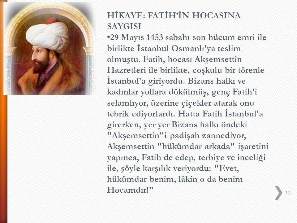 10 HİKAYE: FATİH'İN HOCASINA SAYGISI 29 Mayıs 1453 sabahı son hücum emri ile birlikte İstanbul Osmanlı'ya teslim olmuştu. Fatih, hocası Akşemsettin Ha