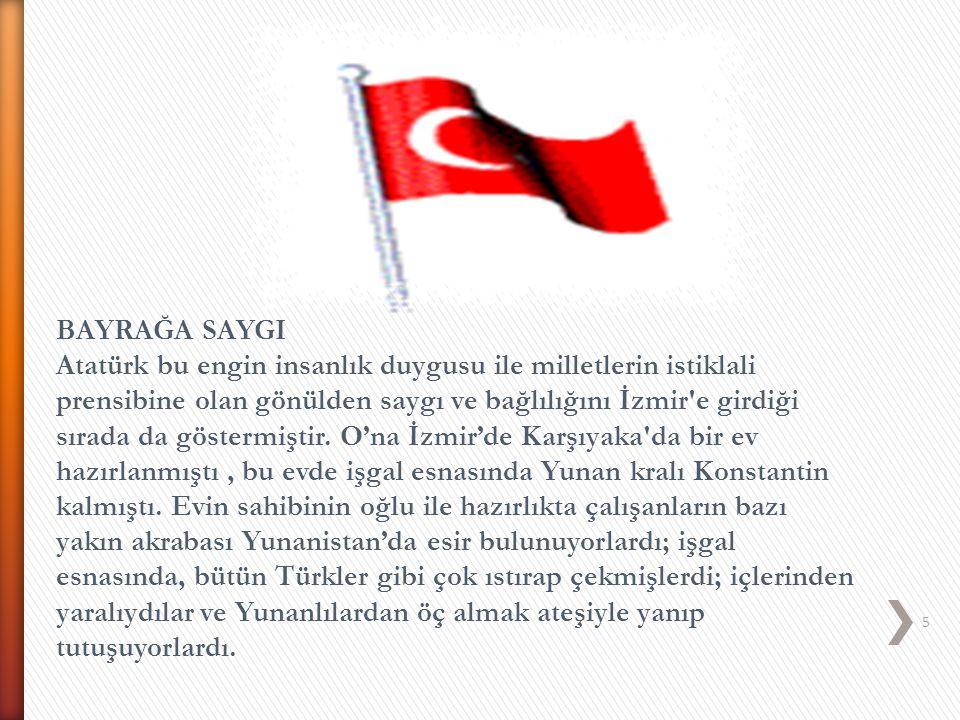 5 BAYRAĞA SAYGI Atatürk bu engin insanlık duygusu ile milletlerin istiklali prensibine olan gönülden saygı ve bağlılığını İzmir'e girdiği sırada da gö