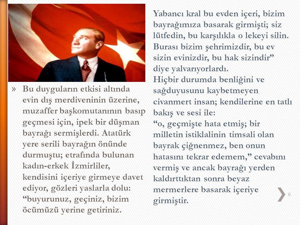 » Bu duyguların etkisi altında evin dış merdiveninin üzerine, muzaffer başkomutanının basıp geçmesi için, ipek bir düşman bayrağı sermişlerdi. Atatürk