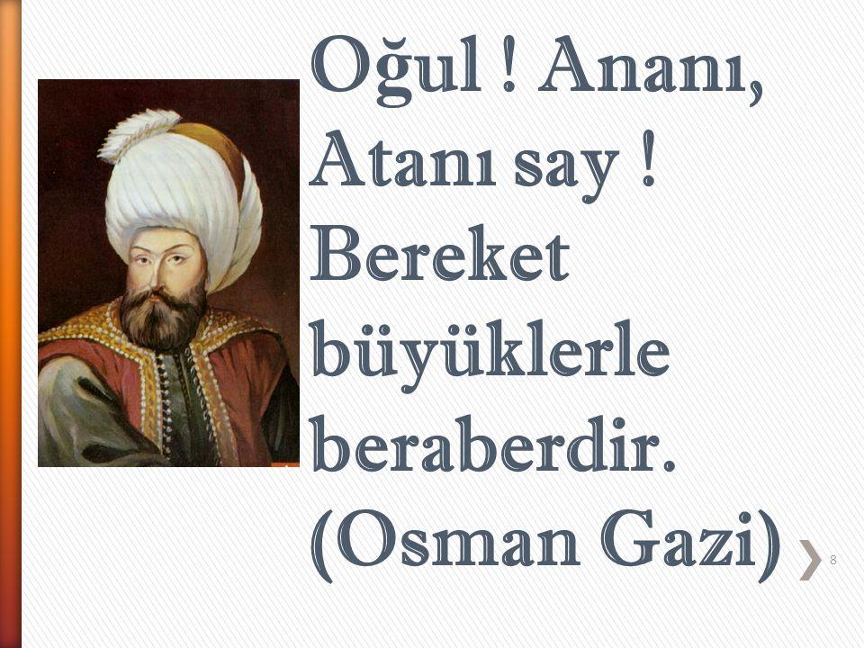 8 O ğ ul ! Ananı, Atanı say ! Bereket büyüklerle beraberdir. (Osman Gazi)