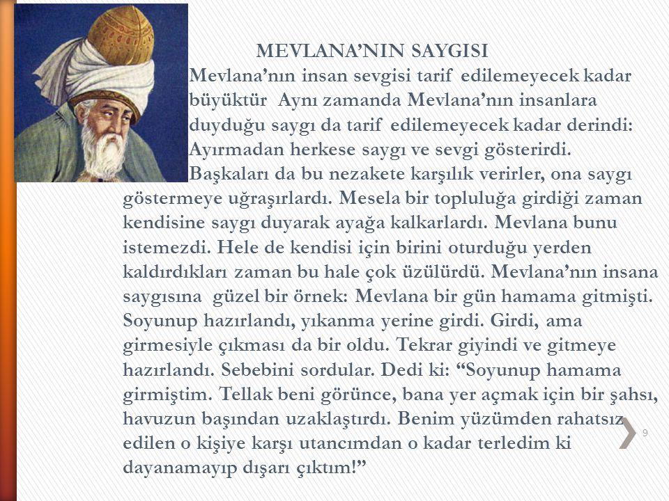 9 MEVLANA'NIN SAYGISI Mevlana'nın insan sevgisi tarif edilemeyecek kadar büyüktür. Aynı zamanda Mevlana'nın insanlara duyduğu saygı da tarif edilemeye