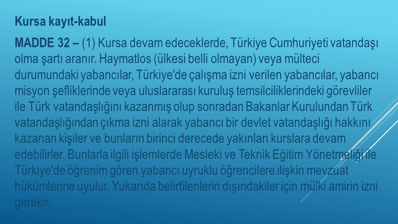 Kursa kayıt-kabul MADDE 32 – (1) Kursa devam edeceklerde, Türkiye Cumhuriyeti vatandaşı olma şartı aranır. Haymatlos (ülkesi belli olmayan) veya mülte