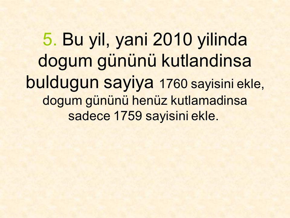 5. Bu yil, yani 2010 yilinda dogum gününü kutlandinsa buldugun sayiya 1760 sayisini ekle, dogum gününü henüz kutlamadinsa sadece 1759 sayisini ekle.