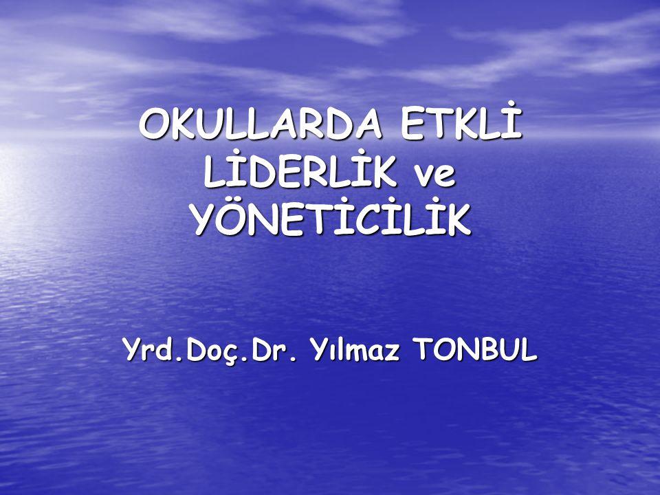 OKULLARDA ETKLİ LİDERLİK ve YÖNETİCİLİK Yrd.Doç.Dr. Yılmaz TONBUL
