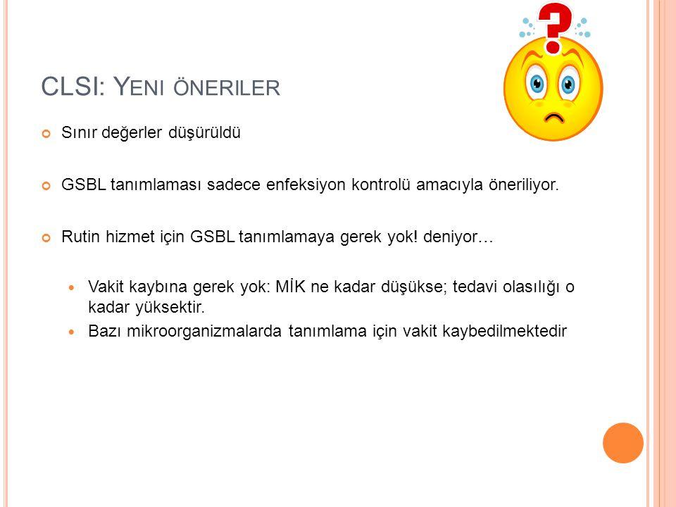 CLSI: Y ENI ÖNERILER Sınır değerler düşürüldü GSBL tanımlaması sadece enfeksiyon kontrolü amacıyla öneriliyor.