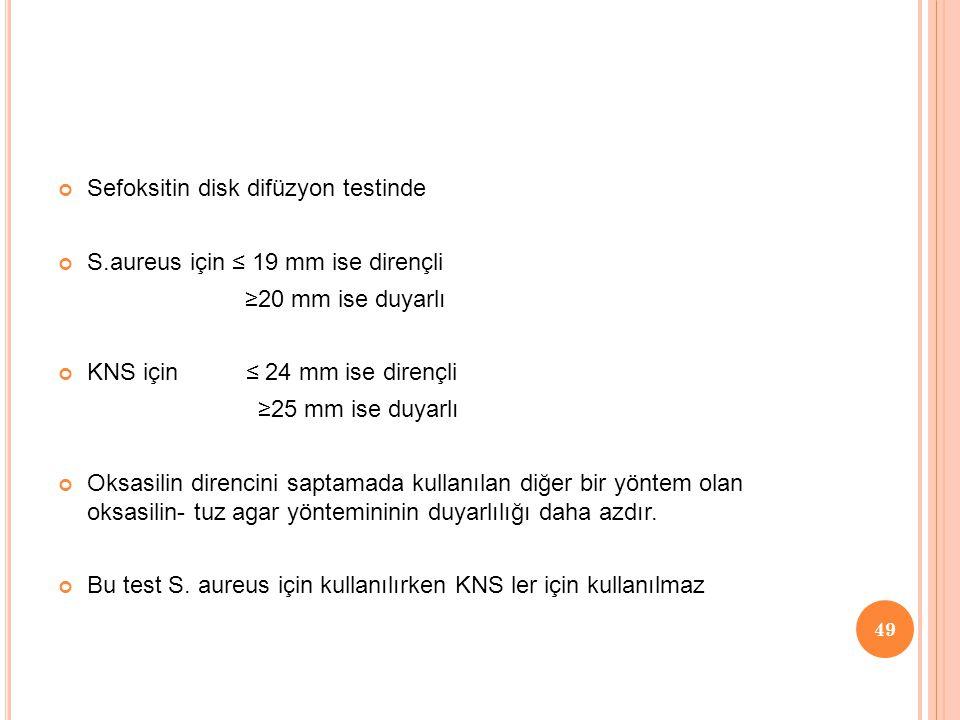 Sefoksitin disk difüzyon testinde S.aureus için ≤ 19 mm ise dirençli ≥20 mm ise duyarlı KNS için ≤ 24 mm ise dirençli ≥25 mm ise duyarlı Oksasilin dir