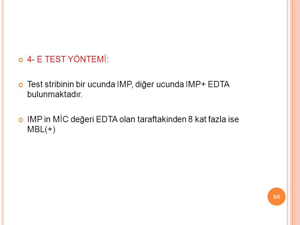 4- E TEST YÖNTEMİ: Test stribinin bir ucunda IMP, diğer ucunda IMP+ EDTA bulunmaktadır. IMP in MİC değeri EDTA olan taraftakinden 8 kat fazla ise MBL(
