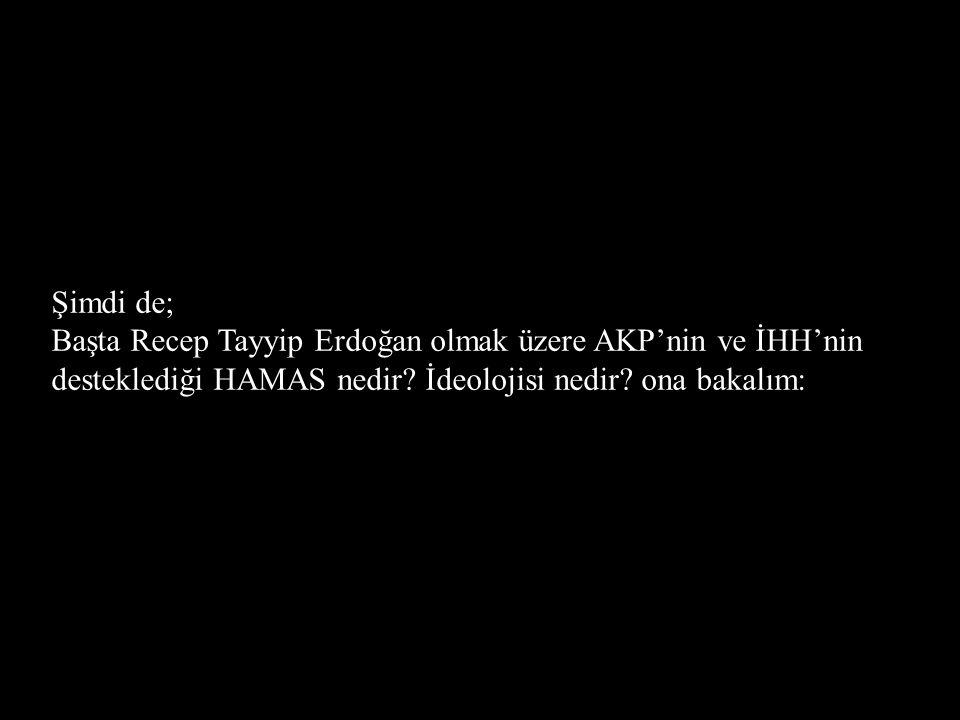 Şimdi de; Başta Recep Tayyip Erdoğan olmak üzere AKP'nin ve İHH'nin desteklediği HAMAS nedir? İdeolojisi nedir? ona bakalım: