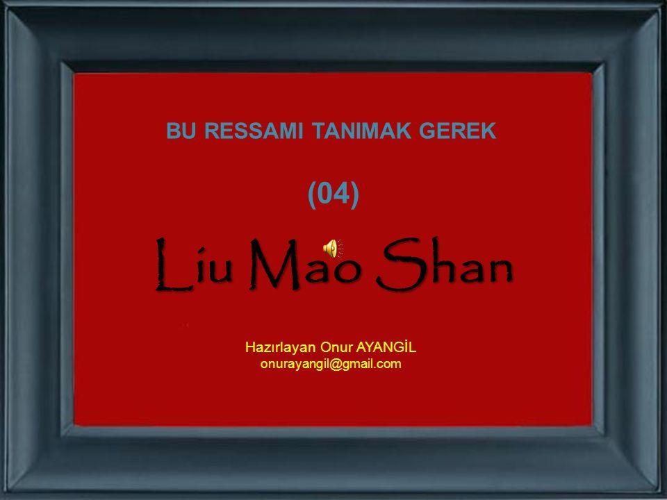 BU RESSAMI TANIMAK GEREK (04) Liu Mao Shan Hazırlayan Onur AYANGİL onurayangil@gmail.com