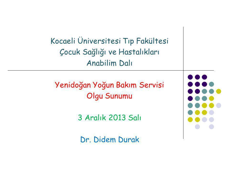 Kocaeli Üniversitesi Tıp Fakültesi Çocuk Sağlığı ve Hastalıkları Anabilim Dalı Yenidoğan Yoğun Bakım Servisi Olgu Sunumu 3 Aralık 2013 Salı Dr. Didem