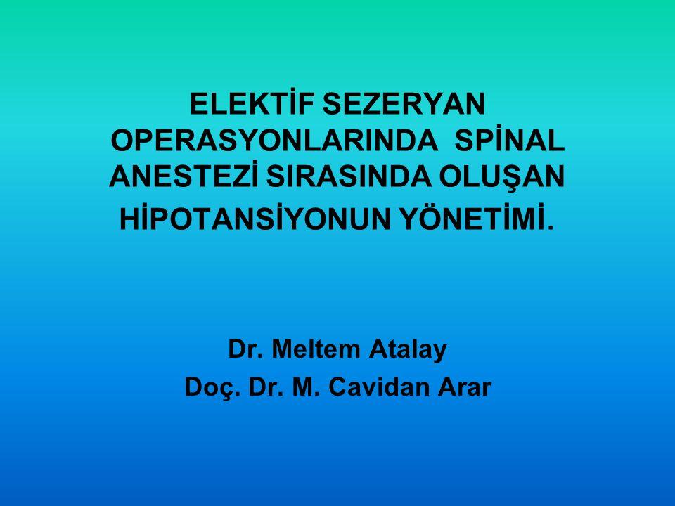 ELEKTİF SEZERYAN OPERASYONLARINDA SPİNAL ANESTEZİ SIRASINDA OLUŞAN HİPOTANSİYONUN YÖNETİMİ. Dr. Meltem Atalay Doç. Dr. M. Cavidan Arar