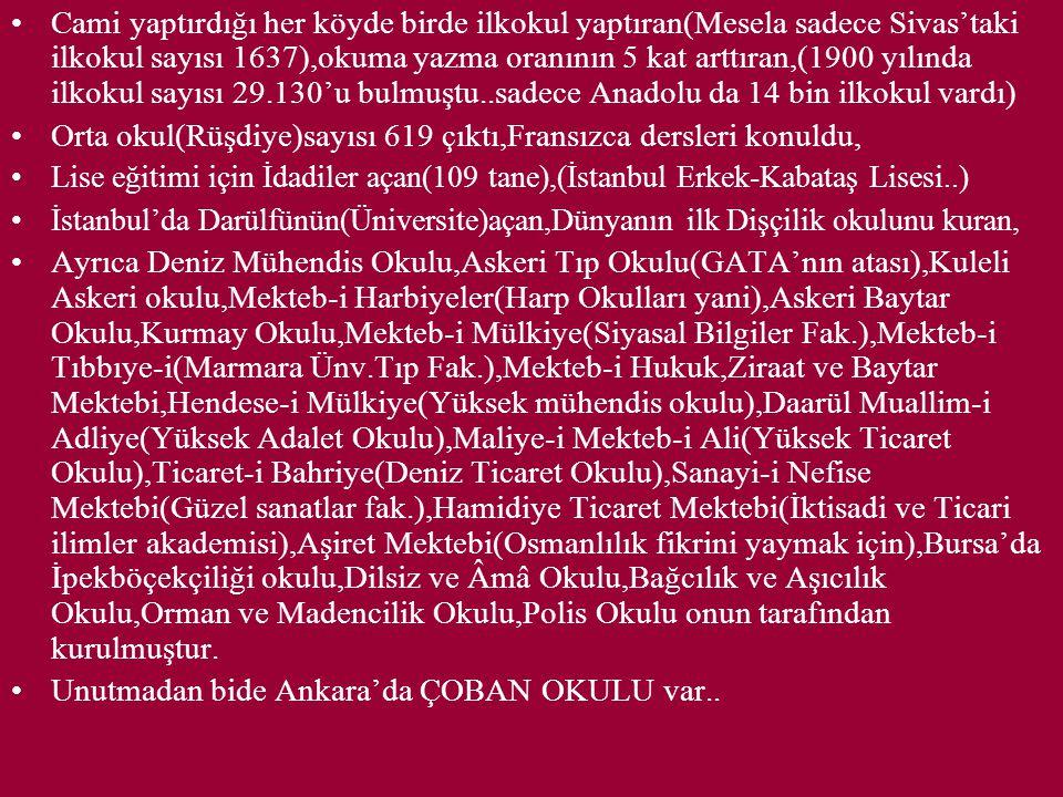 Cami yaptırdığı her köyde birde ilkokul yaptıran(Mesela sadece Sivas'taki ilkokul sayısı 1637),okuma yazma oranının 5 kat arttıran,(1900 yılında ilkokul sayısı 29.130'u bulmuştu..sadece Anadolu da 14 bin ilkokul vardı) Orta okul(Rüşdiye)sayısı 619 çıktı,Fransızca dersleri konuldu, Lise eğitimi için İdadiler açan(109 tane),(İstanbul Erkek-Kabataş Lisesi..) İstanbul'da Darülfünün(Üniversite)açan,Dünyanın ilk Dişçilik okulunu kuran, Ayrıca Deniz Mühendis Okulu,Askeri Tıp Okulu(GATA'nın atası),Kuleli Askeri okulu,Mekteb-i Harbiyeler(Harp Okulları yani),Askeri Baytar Okulu,Kurmay Okulu,Mekteb-i Mülkiye(Siyasal Bilgiler Fak.),Mekteb-i Tıbbıye-i(Marmara Ünv.Tıp Fak.),Mekteb-i Hukuk,Ziraat ve Baytar Mektebi,Hendese-i Mülkiye(Yüksek mühendis okulu),Daarül Muallim-i Adliye(Yüksek Adalet Okulu),Maliye-i Mekteb-i Ali(Yüksek Ticaret Okulu),Ticaret-i Bahriye(Deniz Ticaret Okulu),Sanayi-i Nefise Mektebi(Güzel sanatlar fak.),Hamidiye Ticaret Mektebi(İktisadi ve Ticari ilimler akademisi),Aşiret Mektebi(Osmanlılık fikrini yaymak için),Bursa'da İpekböçekçiliği okulu,Dilsiz ve Âmâ Okulu,Bağcılık ve Aşıcılık Okulu,Orman ve Madencilik Okulu,Polis Okulu onun tarafından kurulmuştur.