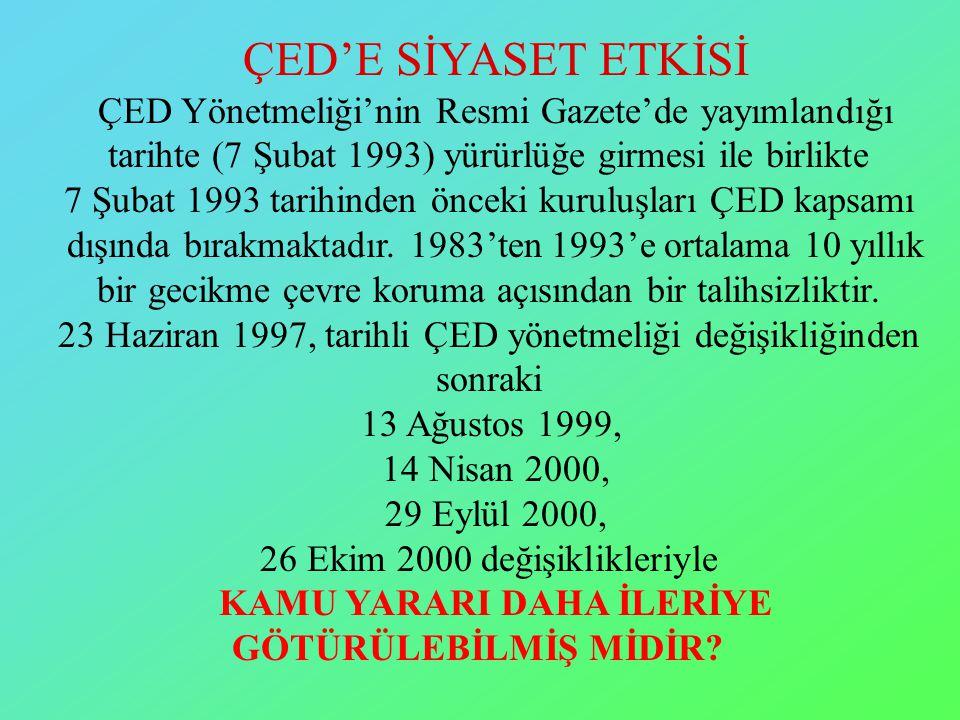 ÇED'E SİYASET ETKİSİ ÇED Yönetmeliği'nin Resmi Gazete'de yayımlandığı tarihte (7 Şubat 1993) yürürlüğe girmesi ile birlikte 7 Şubat 1993 tarihinden önceki kuruluşları ÇED kapsamı dışında bırakmaktadır.