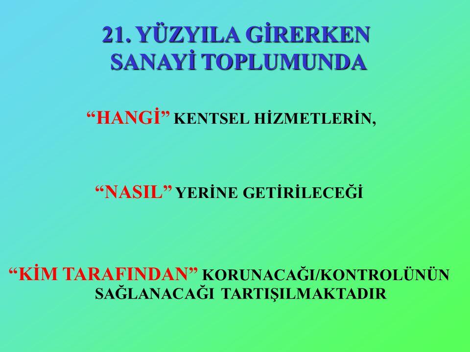 """21. YÜZYILA GİRERKEN SANAYİ TOPLUMUNDA """"HANGİ"""" KENTSEL HİZMETLERİN, """"NASIL"""" YERİNE GETİRİLECEĞİ """"KİM TARAFINDAN"""" KORUNACAĞI/KONTROLÜNÜN SAĞLANACAĞI TA"""