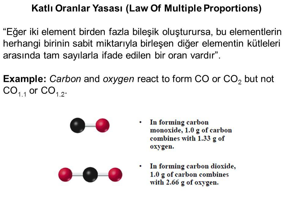 Katlı Oranlar Yasası (Law Of Multiple Proportions) Eğer iki element birden fazla bileşik oluşturursa, bu elementlerin herhangi birinin sabit miktarıyla birleşen diğer elementin kütleleri arasında tam sayılarla ifade edilen bir oran vardır .