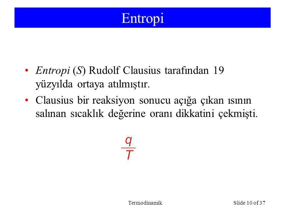 TermodinamikSlide 10 of 37 Entropi Entropi (S) Rudolf Clausius tarafından 19 yüzyılda ortaya atılmıştır. Clausius bir reaksiyon sonucu açığa çıkan ısı