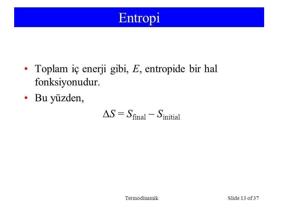 TermodinamikSlide 13 of 37 Entropi Toplam iç enerji gibi, E, entropide bir hal fonksiyonudur. Bu yüzden,  S = S final  S initial