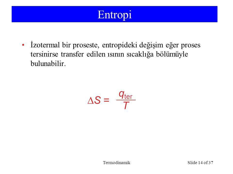 TermodinamikSlide 14 of 37 Entropi İzotermal bir proseste, entropideki değişim eğer proses tersinirse transfer edilen ısının sıcaklığa bölümüyle bulunabilir.