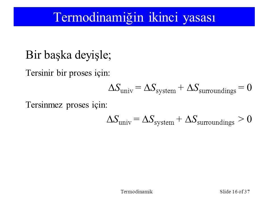 TermodinamikSlide 16 of 37 Termodinamiğin ikinci yasası Bir başka deyişle; Tersinir bir proses için:  S univ =  S system +  S surroundings = 0 Tersinmez proses için:  S univ =  S system +  S surroundings > 0